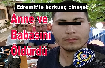 Edremit'te 20 yaşındaki genç anne ve babasını bıçakla öldürdü